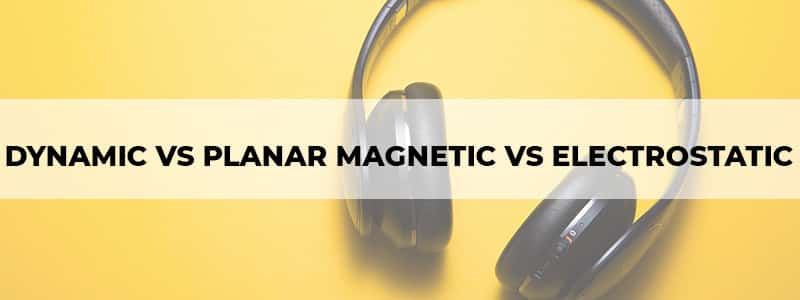 dynamic vs planar magnetic vs electrostatic headphones