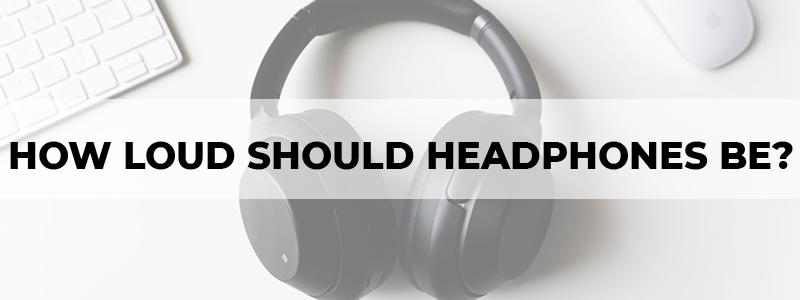 how loud should your headphones be