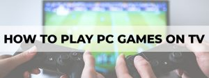 how to play pc games on tv